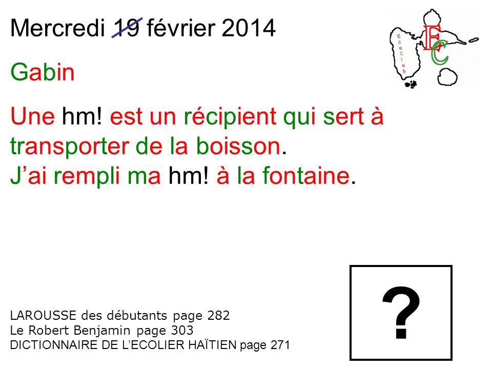 Mercredi 19 février 2014 Gabin Une hm! est un récipient qui sert à transporter de la boisson. Jai rempli ma hm! à la fontaine. LAROUSSE des débutants
