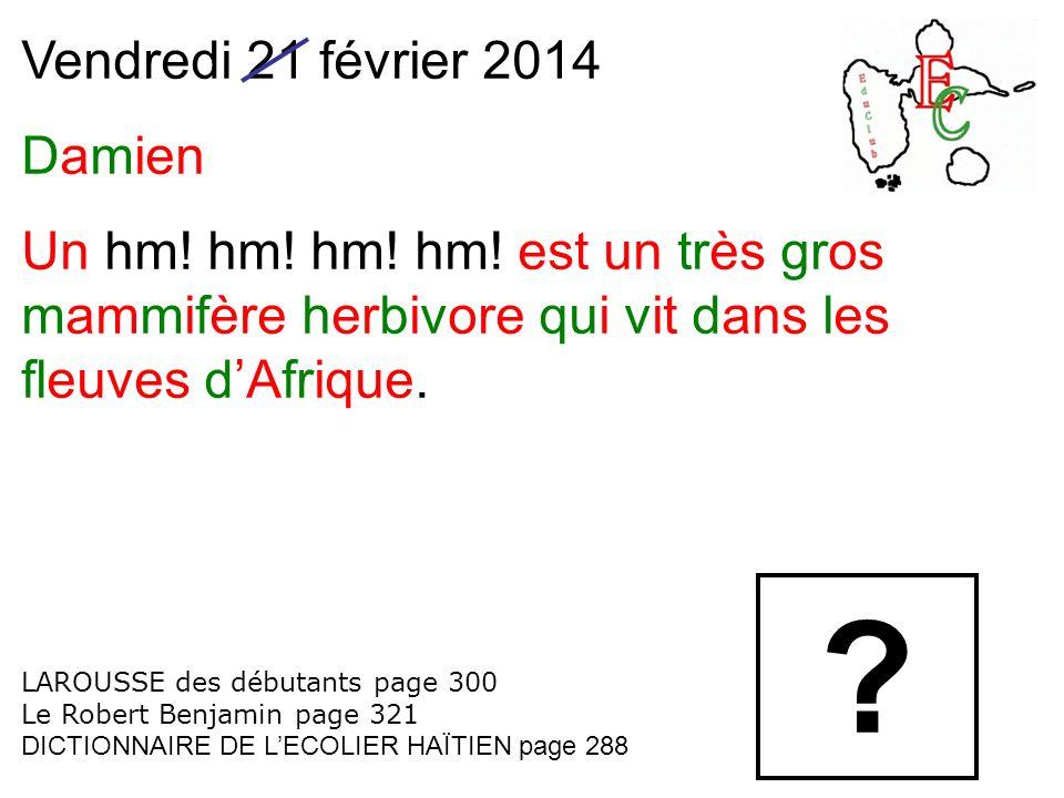 Vendredi 21 février 2014 Damien Un hm! hm! hm! hm! est un très gros mammifère herbivore qui vit dans les fleuves dAfrique. LAROUSSE des débutants page