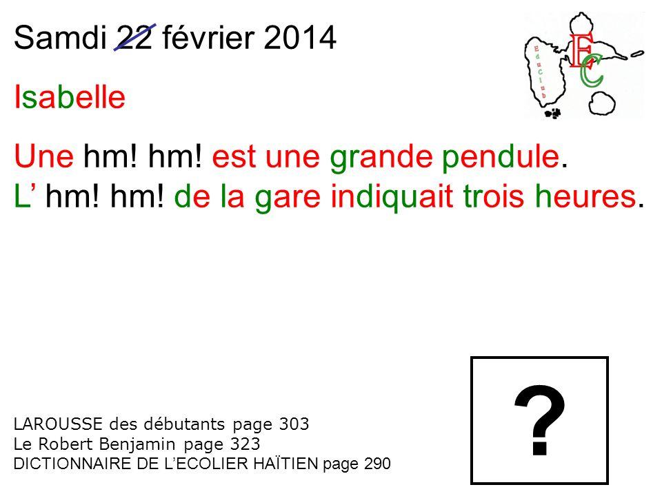 Samdi 22 février 2014 Isabelle Une hm! hm! est une grande pendule. L hm! hm! de la gare indiquait trois heures. LAROUSSE des débutants page 303 Le Rob