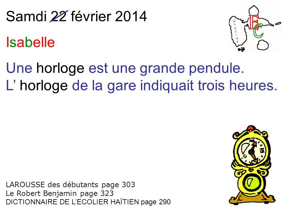 Samdi 22 février 2014 Isabelle Une horloge est une grande pendule. L horloge de la gare indiquait trois heures. LAROUSSE des débutants page 303 Le Rob