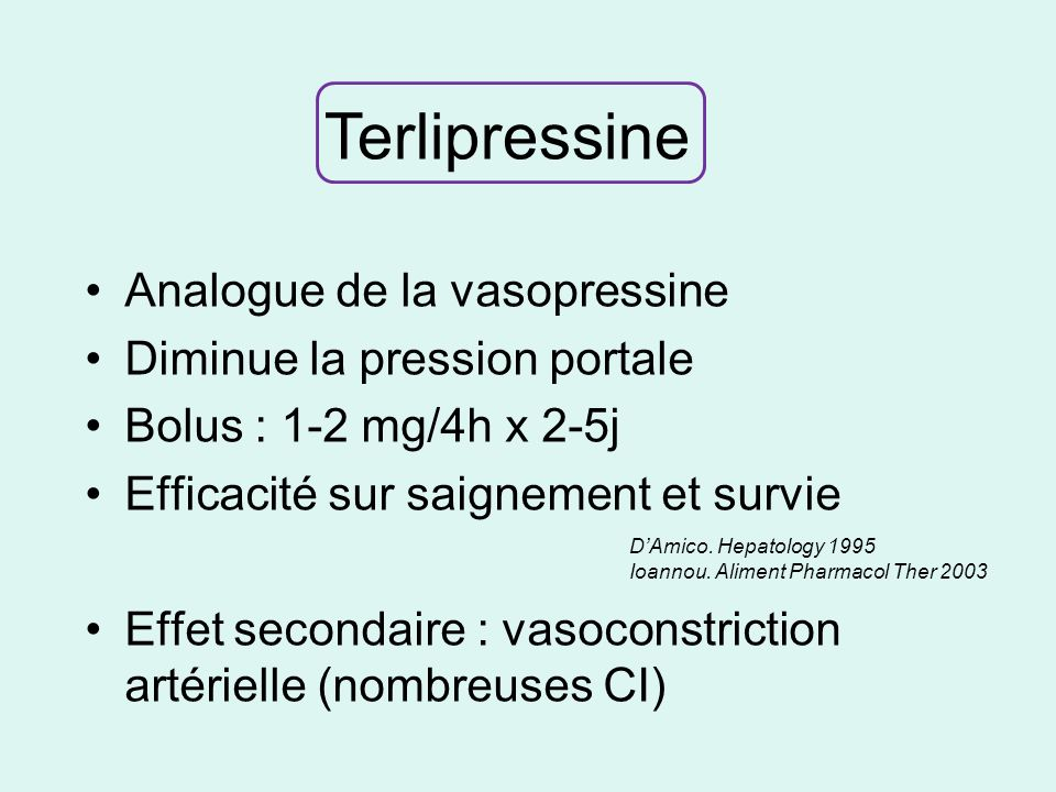 Analogue de la vasopressine Diminue la pression portale Bolus : 1-2 mg/4h x 2-5j Efficacité sur saignement et survie Effet secondaire : vasoconstriction artérielle (nombreuses CI) DAmico.