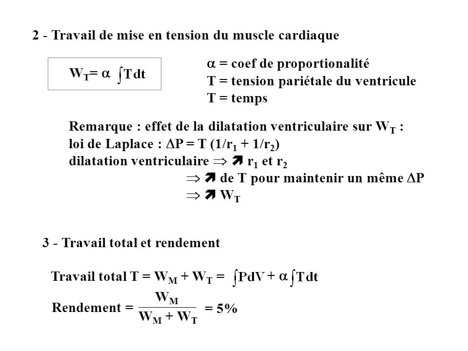 2 - Travail de mise en tension du muscle cardiaque W T = = coef de proportionalité T = tension pariétale du ventricule T = temps Remarque : effet de l