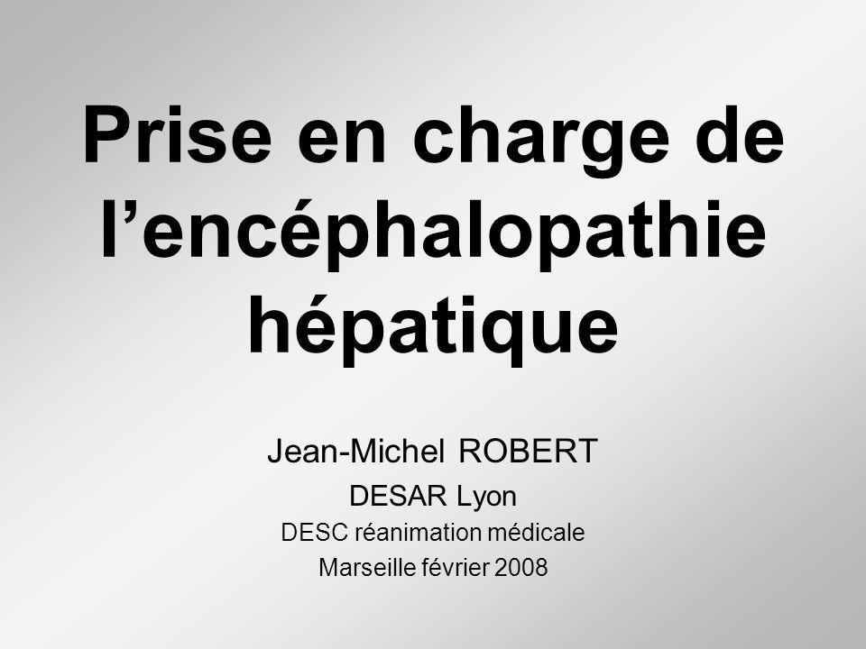 Prise en charge de lencéphalopathie hépatique Jean-Michel ROBERT DESAR Lyon DESC réanimation médicale Marseille février 2008