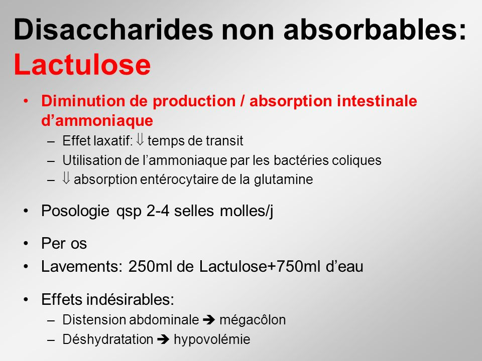 Disaccharides non absorbables: Lactulose Diminution de production / absorption intestinale dammoniaque –Effet laxatif: temps de transit –Utilisation d