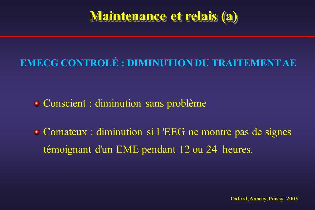 Oxford, Annecy, Poissy 2005 Maintenance et relais (a) Conscient : diminution sans problème Comateux : diminution si l 'EEG ne montre pas de signes tém
