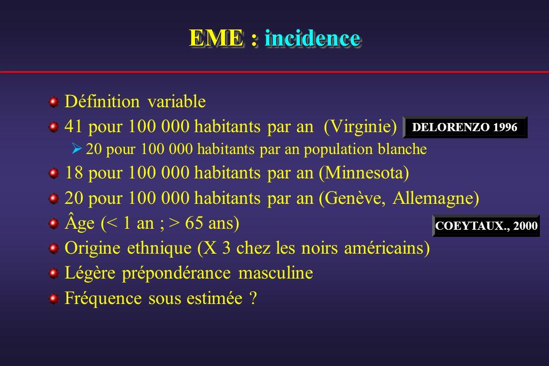 EME : incidence Définition variable 41 pour 100 000 habitants par an (Virginie) 20 pour 100 000 habitants par an population blanche 18 pour 100 000 ha