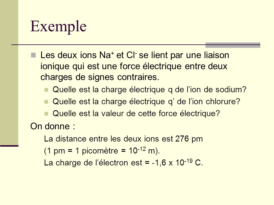 Exemple Les deux ions Na + et Cl - se lient par une liaison ionique qui est une force électrique entre deux charges de signes contraires. Quelle est l