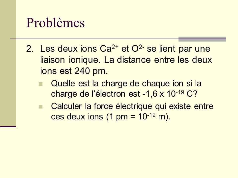 Problèmes 2.Les deux ions Ca 2+ et O 2- se lient par une liaison ionique. La distance entre les deux ions est 240 pm. Quelle est la charge de chaque i
