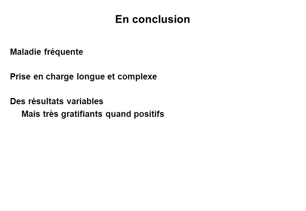 En conclusion Maladie fréquente Prise en charge longue et complexe Des résultats variables Mais très gratifiants quand positifs