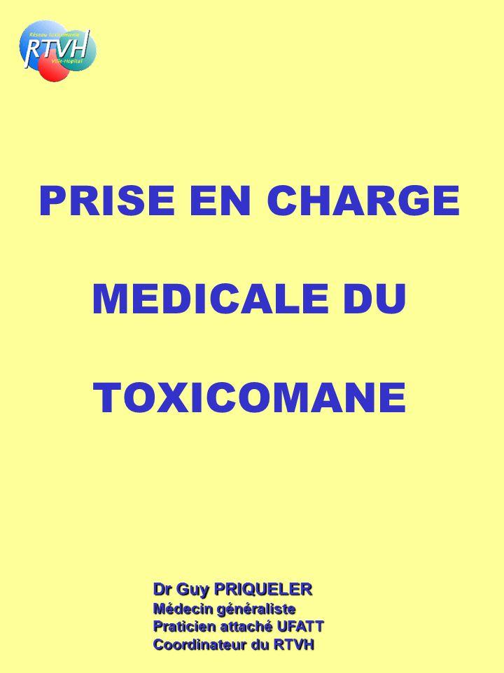 PRISE EN CHARGE MEDICALE DU TOXICOMANE Dr Guy PRIQUELER Médecin généraliste Praticien attaché UFATT Coordinateur du RTVH