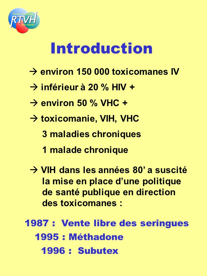 Introduction environ 150 000 toxicomanes IV inférieur à 20 % HIV + environ 50 % VHC + toxicomanie, VIH, VHC 3 maladies chroniques 1 malade chronique V