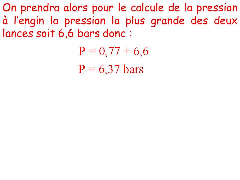 On prendra alors pour le calcule de la pression à lengin la pression la plus grande des deux lances soit 6,6 bars donc :