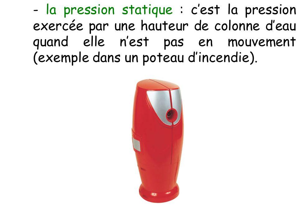 - la pression statique : cest la pression exercée par une hauteur de colonne deau quand elle nest pas en mouvement (exemple dans un poteau dincendie).