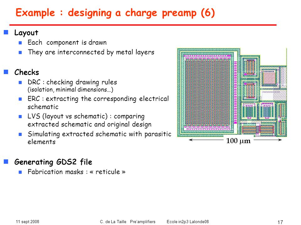 11 sept 2008C. de La Taille Pre'amplifiers Ecole in2p3 Lalonde08 17 Example : designing a charge preamp (6) Layout Each component is drawn They are in