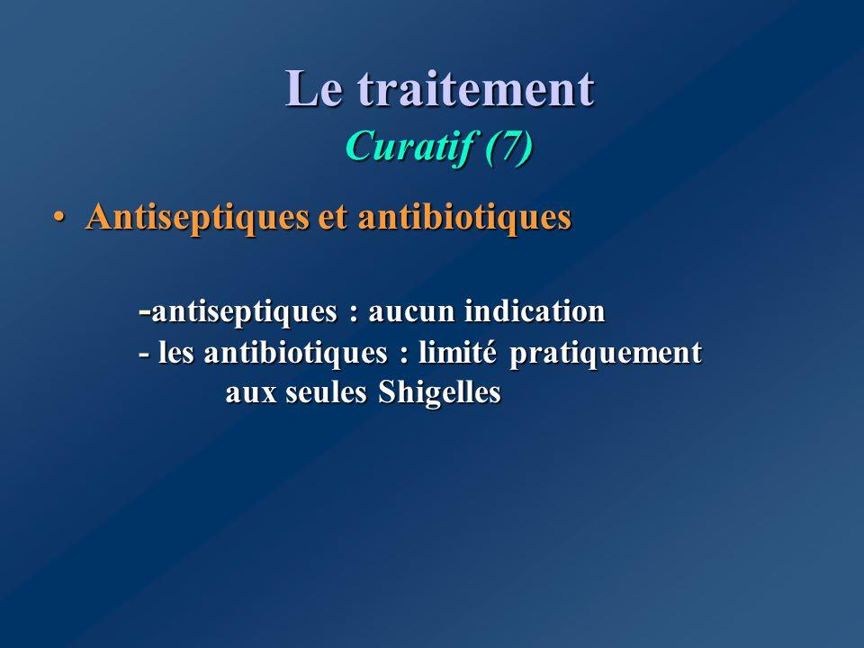 Le traitement Curatif (7) Antiseptiques et antibiotiques - antiseptiques : aucun indication - les antibiotiques : limité pratiquement aux seules Shige