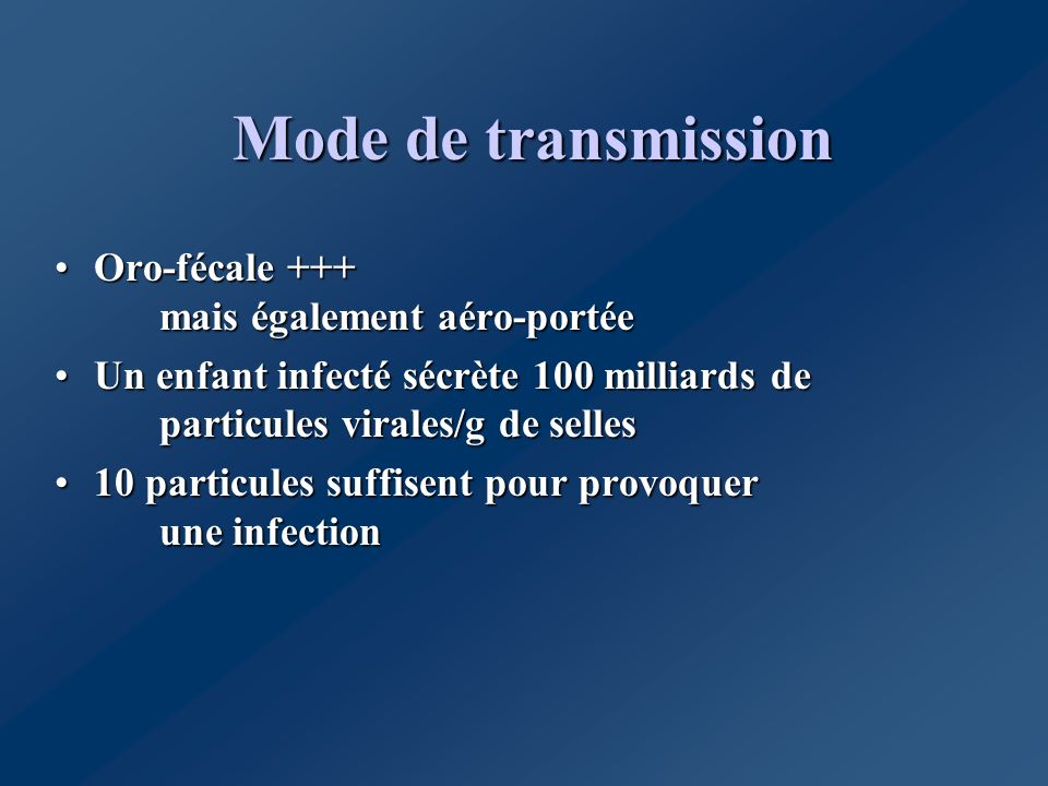 Mode de transmission Oro-fécale +++ mais également aéro-portéeOro-fécale +++ mais également aéro-portée Un enfant infecté sécrète 100 milliards de par