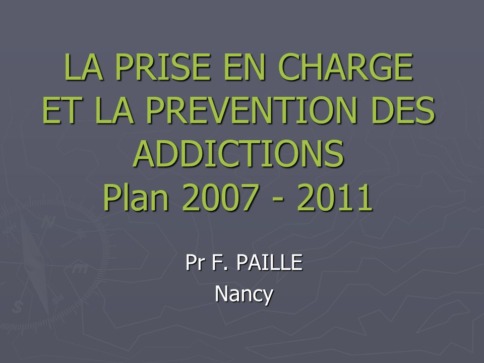 LA PRISE EN CHARGE ET LA PREVENTION DES ADDICTIONS Plan 2007 - 2011 Pr F. PAILLE Nancy