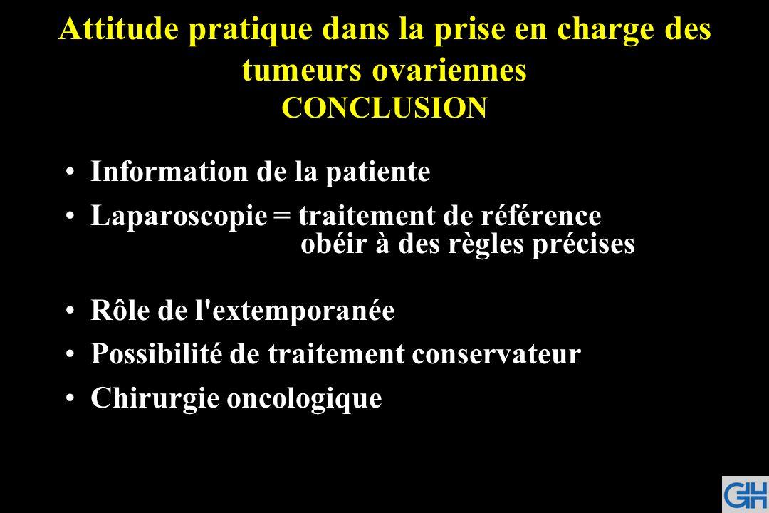 Attitude pratique dans la prise en charge des tumeurs ovariennes CONCLUSION Information de la patiente Laparoscopie = traitement de référence obéir à