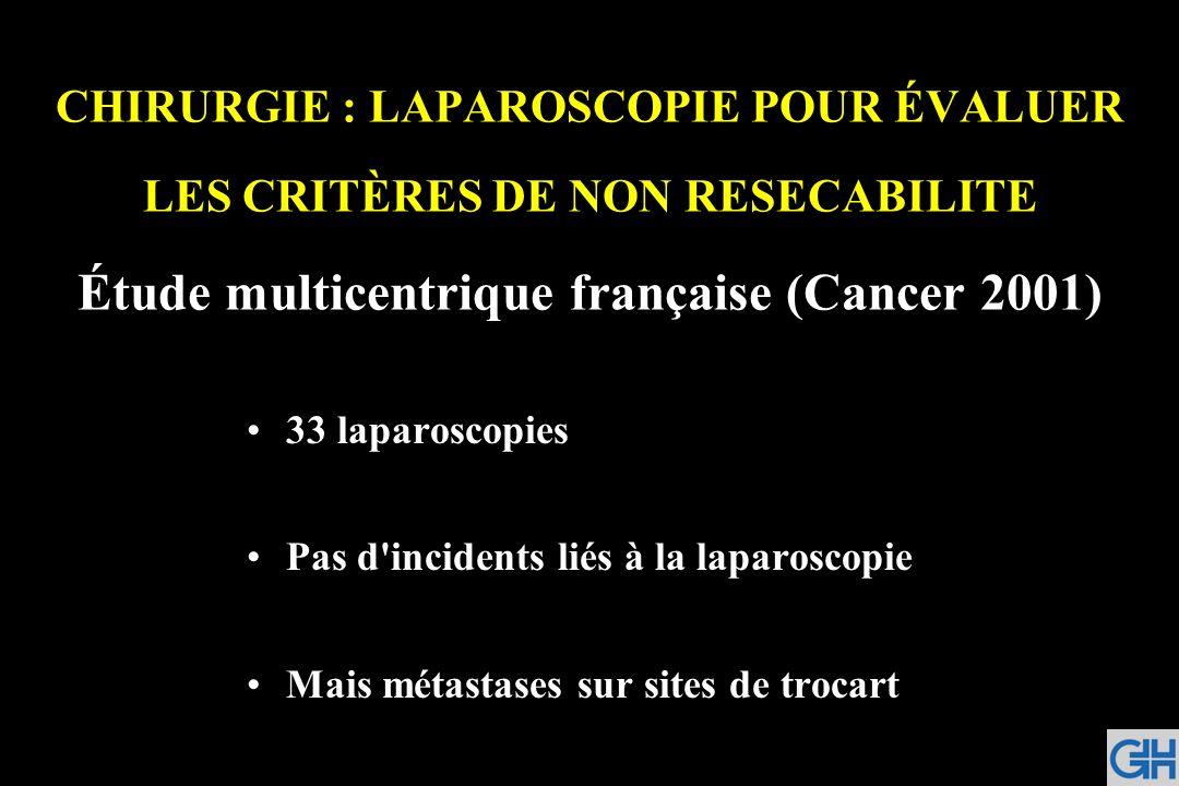 CHIRURGIE : LAPAROSCOPIE POUR ÉVALUER LES CRITÈRES DE NON RESECABILITE Étude multicentrique française (Cancer 2001) 33 laparoscopies Pas d'incidents l