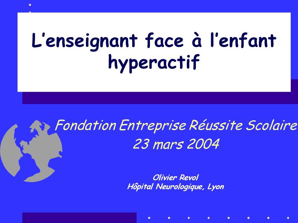 Lenseignant face à lenfant hyperactif Fondation Entreprise Réussite Scolaire 23 mars 2004 Olivier Revol Hôpital Neurologique, Lyon