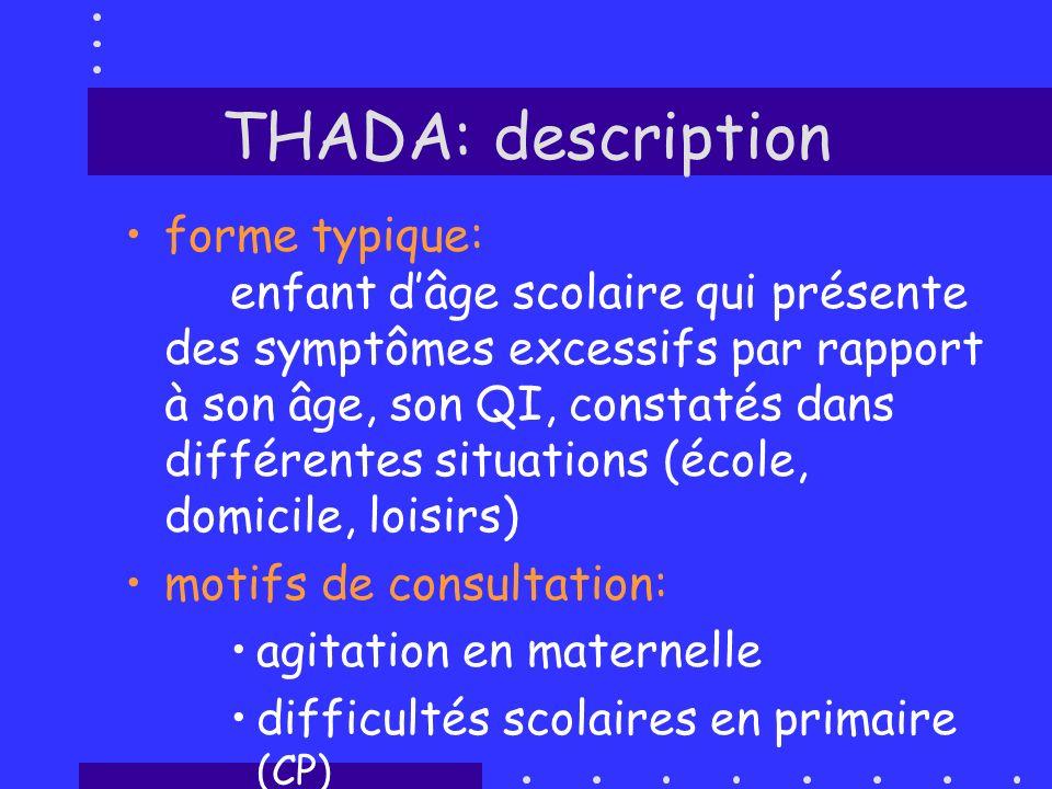 THADA: description forme typique: enfant dâge scolaire qui présente des symptômes excessifs par rapport à son âge, son QI, constatés dans différentes