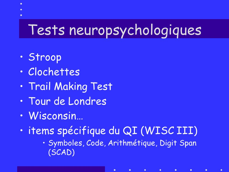 Tests neuropsychologiques Stroop Clochettes Trail Making Test Tour de Londres Wisconsin… items spécifique du QI (WISC III) Symboles, Code, Arithmétiqu