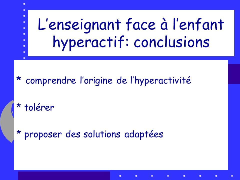 Lenseignant face à lenfant hyperactif: conclusions * un trouble invalidant * comprendre lorigine de lhyperactivité * tolérer * proposer des solutions