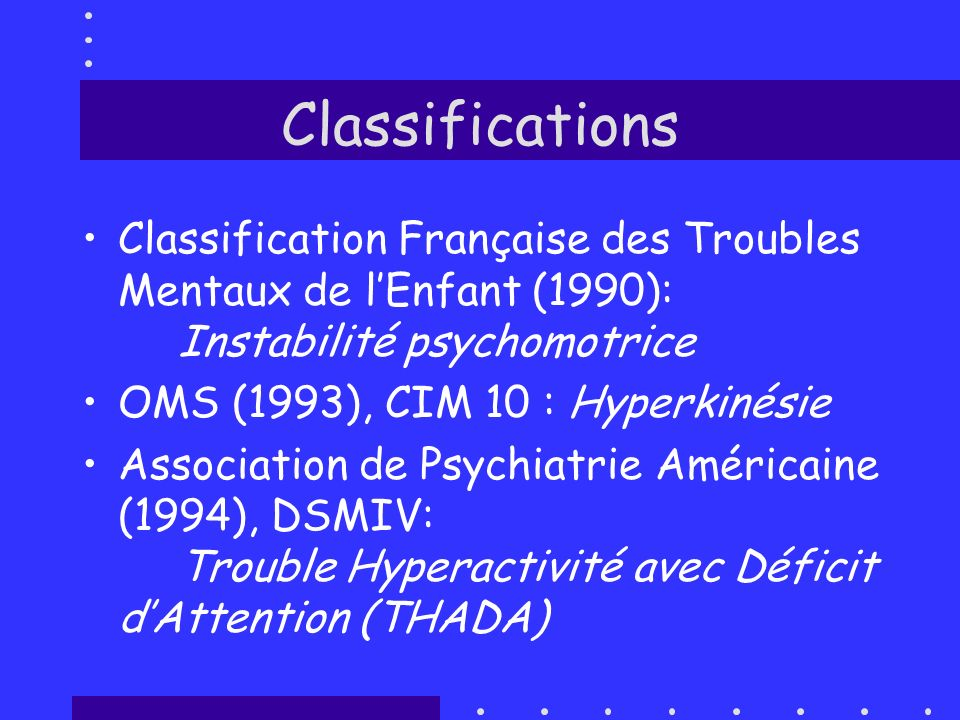 Classifications Classification Française des Troubles Mentaux de lEnfant (1990): Instabilité psychomotrice OMS (1993), CIM 10 : Hyperkinésie Associati
