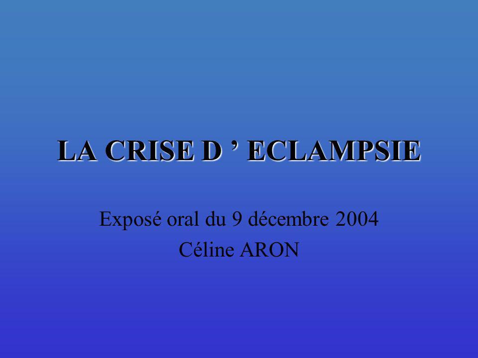 LA CRISE D ECLAMPSIE Exposé oral du 9 décembre 2004 Céline ARON