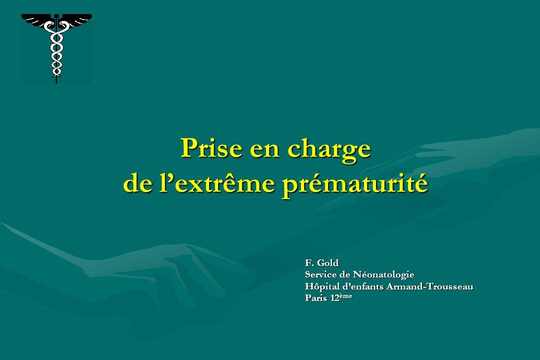 Prise en charge de lextrême prématurité F. Gold Service de Néonatologie Hôpital denfants Armand-Trousseau Paris 12 ème