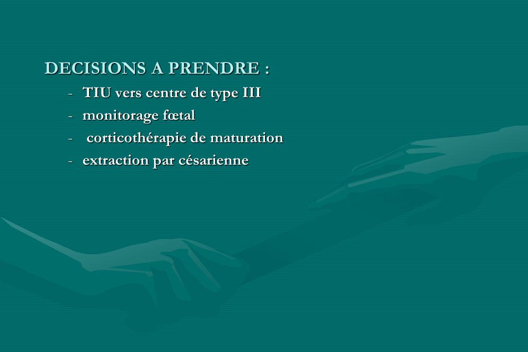 DECISIONS A PRENDRE : -TIU vers centre de type III -monitorage fœtal - corticothérapie de maturation -extraction par césarienne