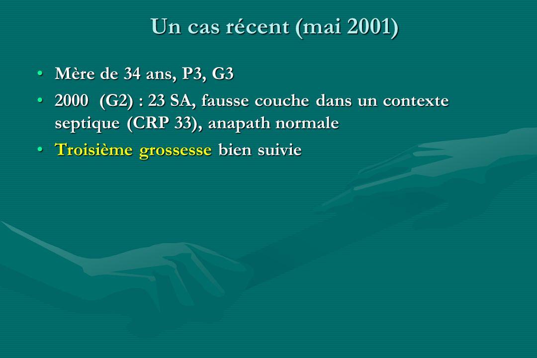 Un cas récent (mai 2001) Mère de 34 ans, P3, G3Mère de 34 ans, P3, G3 2000 (G2) : 23 SA, fausse couche dans un contexte septique (CRP 33), anapath nor