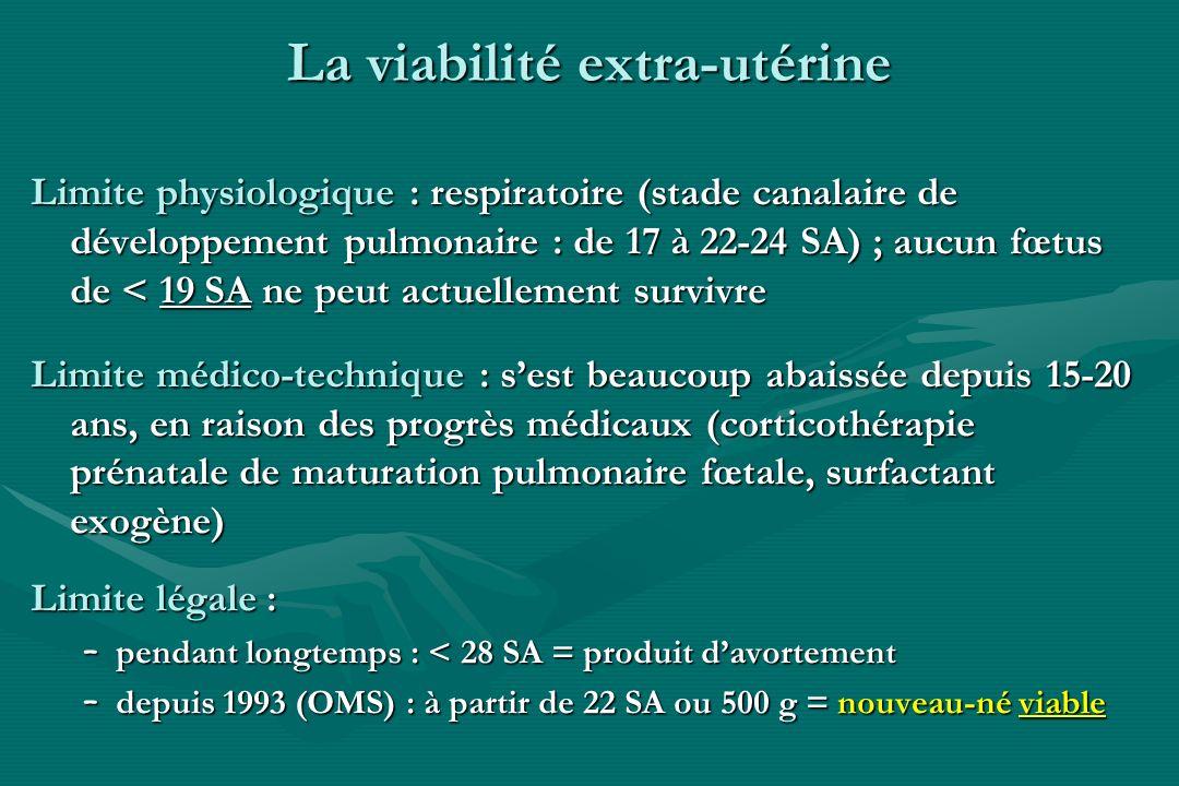 La viabilité extra-utérine Limite physiologique : respiratoire (stade canalaire de développement pulmonaire : de 17 à 22-24 SA) ; aucun fœtus de < 19