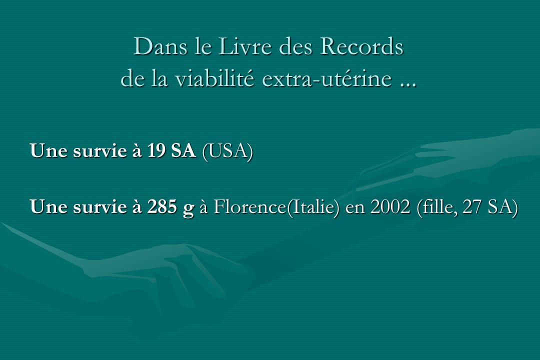Dans le Livre des Records de la viabilité extra-utérine... Une survie à 19 SA (USA) Une survie à 285 g à Florence(Italie) en 2002 (fille, 27 SA)