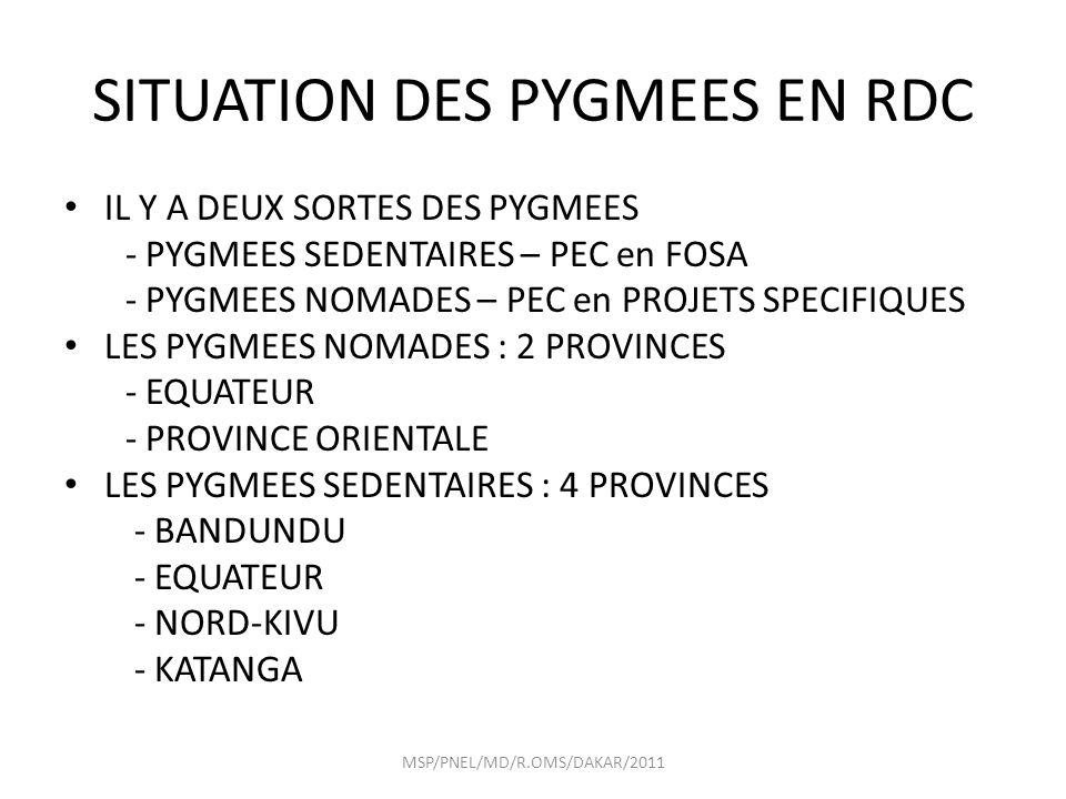 SITUATION DES PYGMEES EN RDC IL Y A DEUX SORTES DES PYGMEES - PYGMEES SEDENTAIRES – PEC en FOSA - PYGMEES NOMADES – PEC en PROJETS SPECIFIQUES LES PYGMEES NOMADES : 2 PROVINCES - EQUATEUR - PROVINCE ORIENTALE LES PYGMEES SEDENTAIRES : 4 PROVINCES - BANDUNDU - EQUATEUR - NORD-KIVU - KATANGA MSP/PNEL/MD/R.OMS/DAKAR/2011