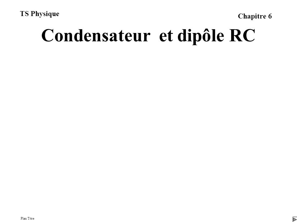 Condensateur et dipôle RC I/ Les condensateurs 1/ Définition 2/ Capacité 3/ Relation entre charge et intensité 4/ Relation entre tension et intensité Plan Titre TS Physique Chapitre 6