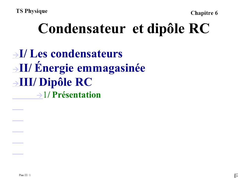 Plan III / 1 TS Physique Chapitre 6 Condensateur et dipôle RC I/ Les condensateurs II/ Énergie emmagasinée III/ Dipôle RC 1/ Présentation 2/ Étude expérimentale 3/ Charge et décharge 4/ Équation différentielle 5/ Résolution pour la charge du condensateur 6/ Résolution pour la décharge du condensateur