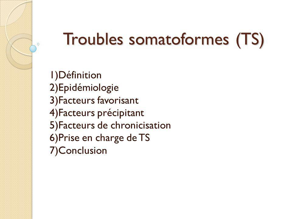 Troubles somatoformes (TS) 1)Définition 2)Epidémiologie 3)Facteurs favorisant 4)Facteurs précipitant 5)Facteurs de chronicisation 6)Prise en charge de