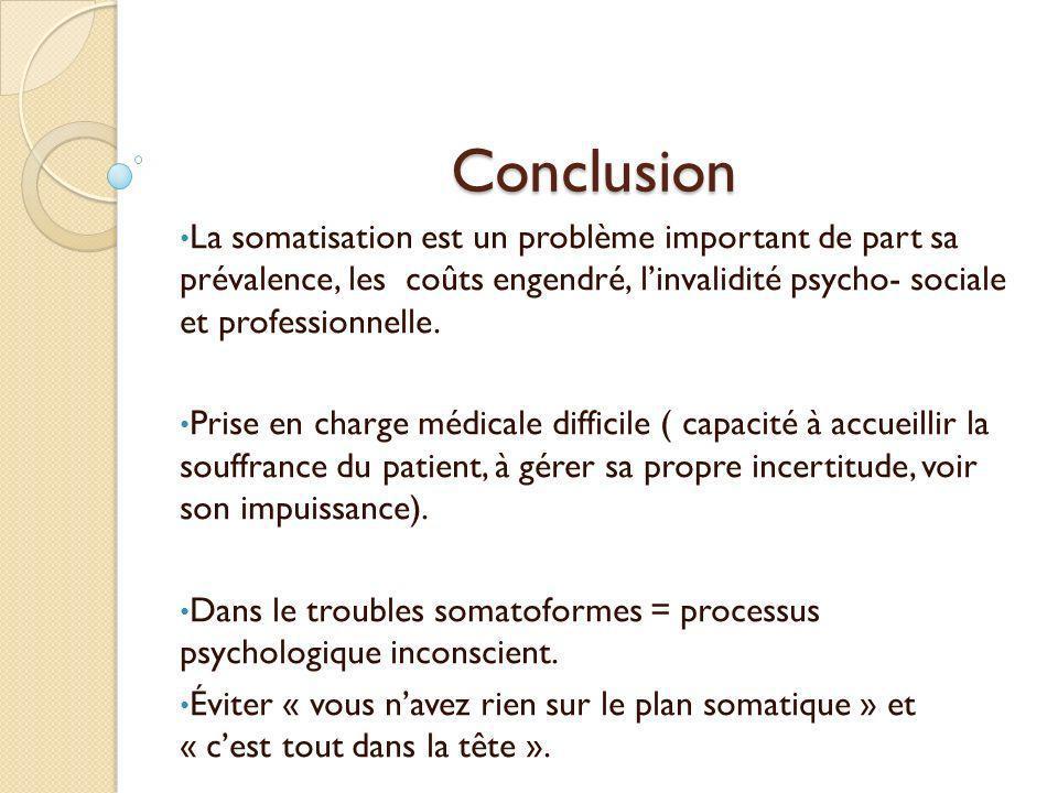 Conclusion La somatisation est un problème important de part sa prévalence, les coûts engendré, linvalidité psycho- sociale et professionnelle. Prise