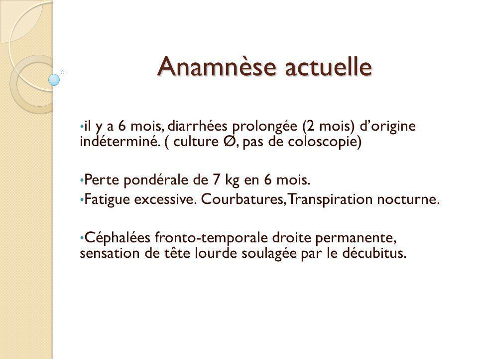 Anamnèse actuelle il y a 6 mois, diarrhées prolongée (2 mois) dorigine indéterminé. ( culture Ø, pas de coloscopie) Perte pondérale de 7 kg en 6 mois.