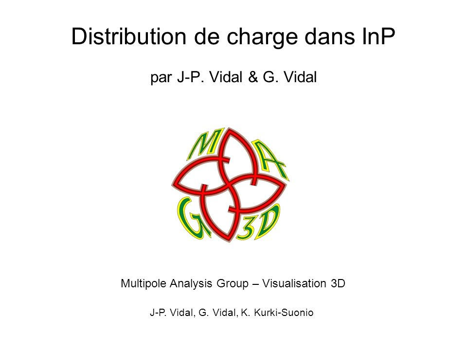 Distribution de charge dans InP par J-P. Vidal & G. Vidal Multipole Analysis Group – Visualisation 3D J-P. Vidal, G. Vidal, K. Kurki-Suonio