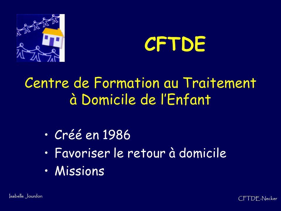 Isabelle Jourdon CFTDE-Necker CFTDE Centre de Formation au Traitement à Domicile de lEnfant Créé en 1986 Favoriser le retour à domicile Missions