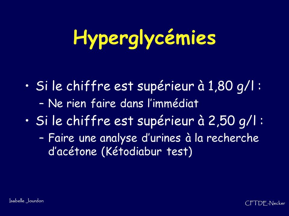 Isabelle Jourdon CFTDE-Necker Hyperglycémies Si le chiffre est supérieur à 1,80 g/l : –Ne rien faire dans limmédiat Si le chiffre est supérieur à 2,50