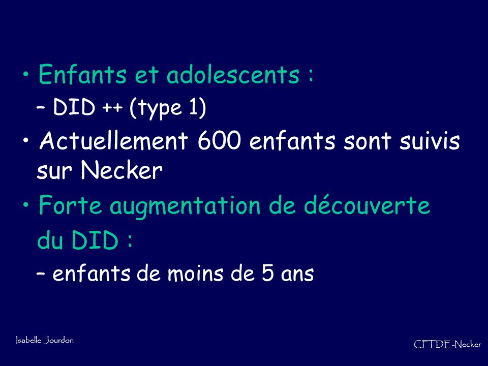 Isabelle Jourdon CFTDE-Necker Hyperglycémies avec cétonurie Le chiffre est supérieur à 2,50 g/l Analyse durines : Sucre : 2 + ou 3+ ou 5+ Acétone : 1+ ou 2+ ou 3+ Injection dinsuline rapide