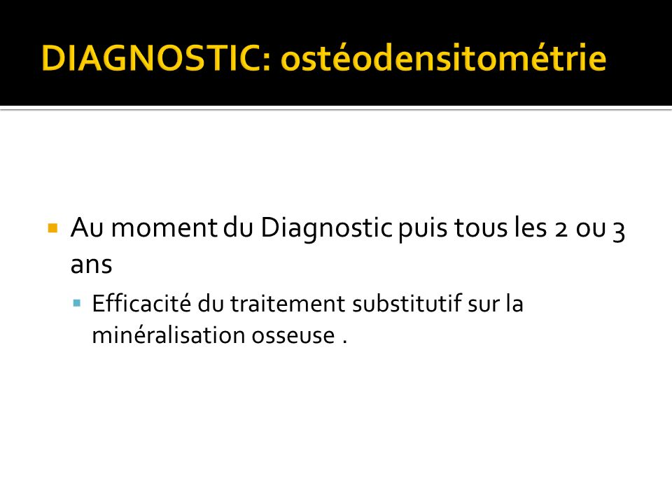 Au moment du Diagnostic puis tous les 2 ou 3 ans Efficacité du traitement substitutif sur la minéralisation osseuse.