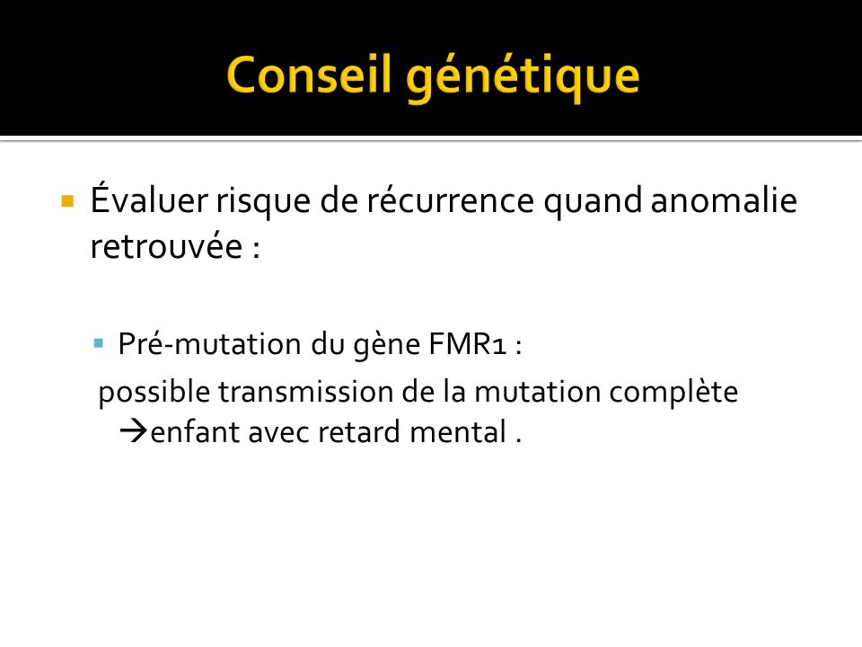 Évaluer risque de récurrence quand anomalie retrouvée : Pré-mutation du gène FMR1 : possible transmission de la mutation complète enfant avec retard m