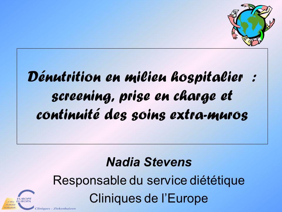 Dénutrition en milieu hospitalier : screening, prise en charge et continuité des soins extra-muros Nadia Stevens Responsable du service diététique Cli