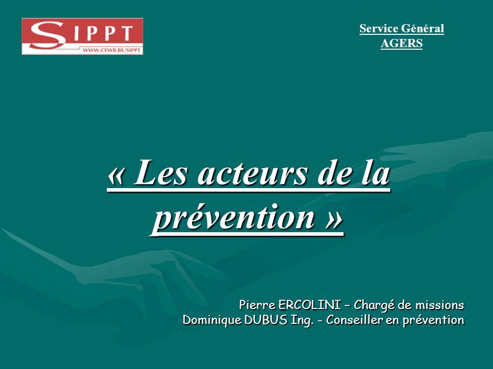 Pierre ERCOLINI – Chargé de missions Dominique DUBUS Ing. - Conseiller en prévention « Les acteurs de la prévention » Service Général AGERS