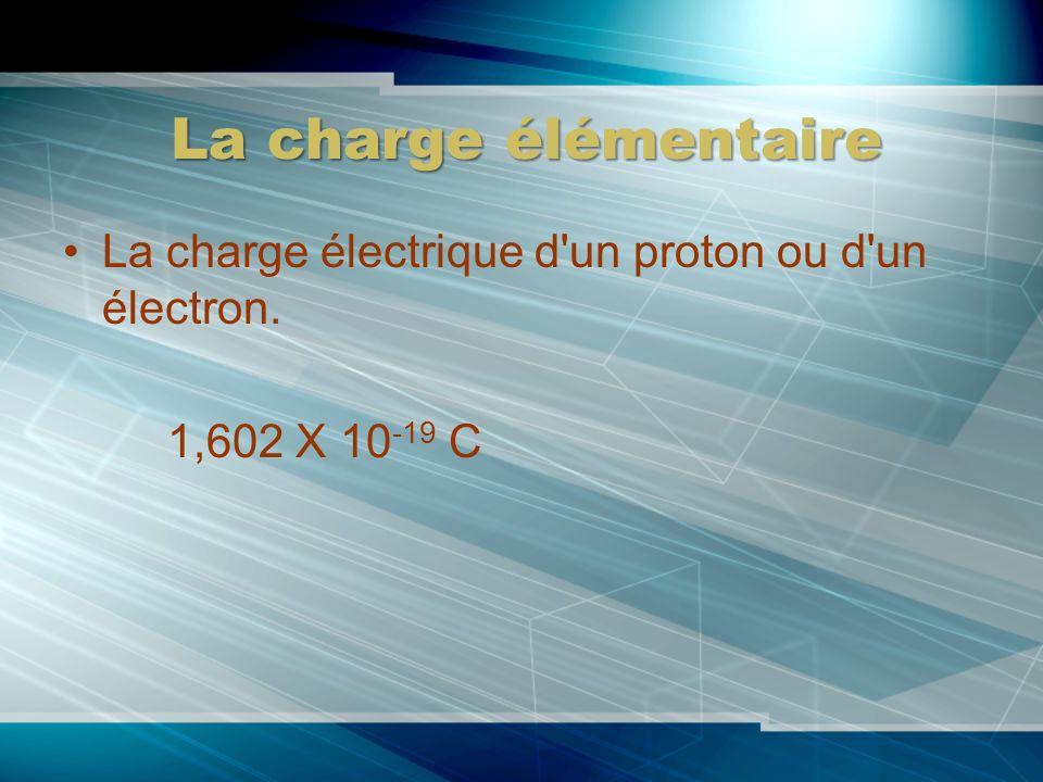 La charge élémentaire La charge électrique d'un proton ou d'un électron. 1,602 X 10 -19 C