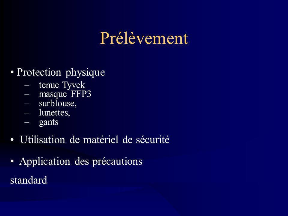Prélèvement Protection physique –tenue Tyvek –masque FFP3 –surblouse, –lunettes, –gants Utilisation de matériel de sécurité Application des précautions standard